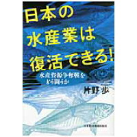 日本の水産業は復活できる! 水産資源争奪戦をどう闘うか  /日本経済新聞出版社/片野歩