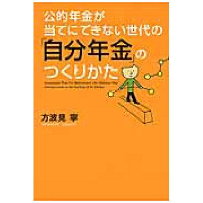 公的年金が当てにできない世代の「自分年金」のつくりかた   /日本経済新聞出版社/方波見寧
