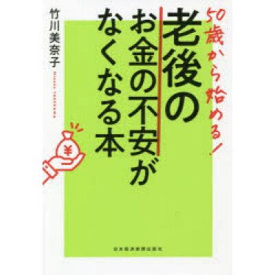50歳から始める!老後のお金の不安がなくなる本   /日本経済新聞出版社/竹川美奈子