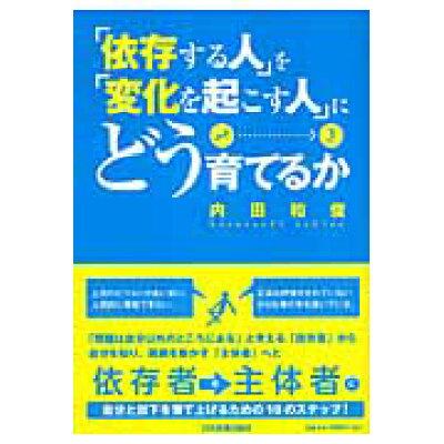 「依存する人」を「変化を起こす人」にどう育てるか   /日本実業出版社/内田和俊