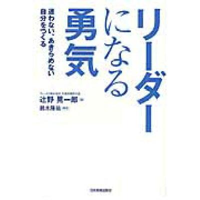 リ-ダ-になる勇気 迷わない、あきらめない自分をつくる  /日本実業出版社/辻野晃一郎