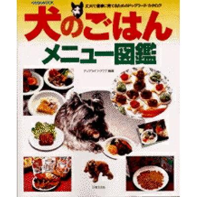 犬のごはんメニュ-図鑑 丈夫で健康に育てるためのドッグフ-ド・カタログ  /日本文芸社/ドッグライフ・クラブ