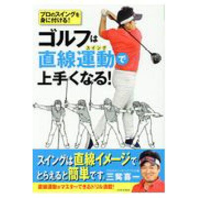 ゴルフは直線運動で上手くなる! プロのスイングを身に付ける!  /日本文芸社/三觜喜一