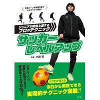 サッカーレベルアップ ジュニアが絶対上達するプロのテクニック  /日本文芸社/石関聖