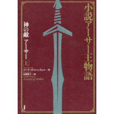小説アーサー王物語 神の敵アーサー  上 新装版/原書房/バーナード・コーンウェル