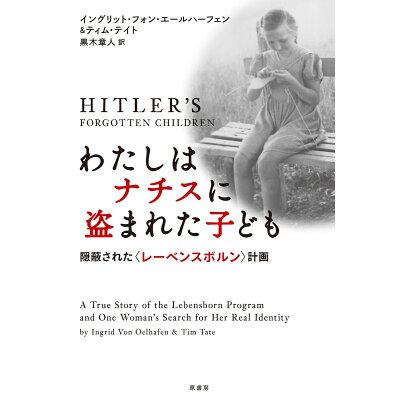 わたしはナチスに盗まれた子ども 隠蔽された〈レーベンスボルン〉計画  /原書房/イングリット・フォン・エールハーフェン