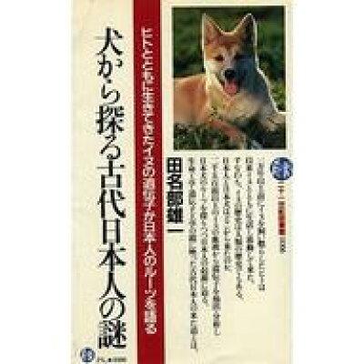 犬から探る古代日本人の謎 ヒトとともに生きてきたイヌの遺伝子が日本人のル-ツ  /PHP研究所/田名部雄一