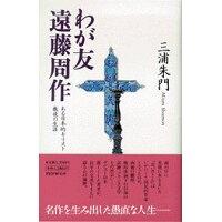 わが友遠藤周作 ある日本的キリスト教徒の生涯  /PHP研究所/三浦朱門