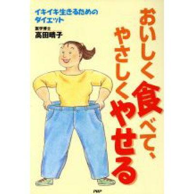 おいしく食べて、やさしくやせる イキイキ生きるためのダイエット  /PHP研究所/高田晴子