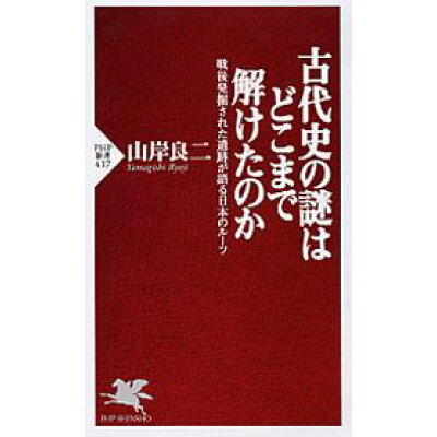 古代史の謎はどこまで解けたのか 戦後発掘された遺跡が語る日本のル-ツ  /PHP研究所/山岸良二