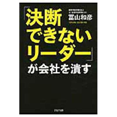 「決断できないリ-ダ-」が会社を潰す   /PHP研究所/冨山和彦