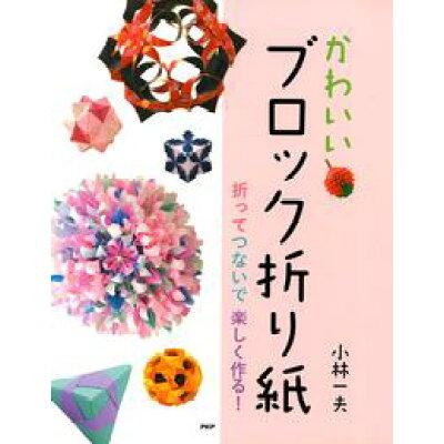 かわいいブロック折り紙 折ってつないで楽しく作る!  /PHP研究所/小林一夫(折り紙)