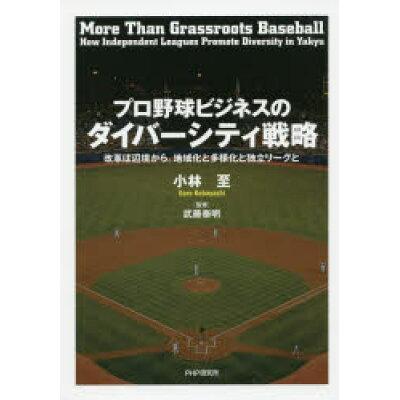 プロ野球ビジネスのダイバーシティ戦略 改革は辺境から。地域化と多様化と独立リーグと  /PHPエディタ-ズ・グル-プ/小林至