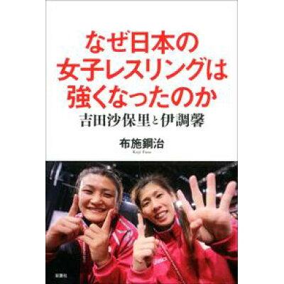 なぜ日本の女子レスリングは強くなったのか   /双葉社/布施鋼治