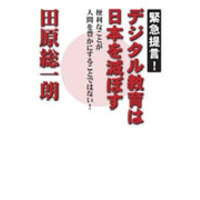 緊急提言!デジタル教育は日本を滅ぼす 便利なことが人間を豊かにすることではない!  /ポプラ社/田原総一朗