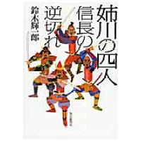 姉川の四人 信長の逆切れ  /毎日新聞出版/鈴木輝一郎