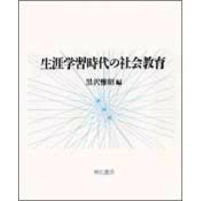 生涯学習時代の社会教育   /明石書店/黒沢惟昭