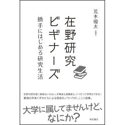 在野研究ビギナーズ 勝手にはじめる研究生活  /明石書店/荒木優太