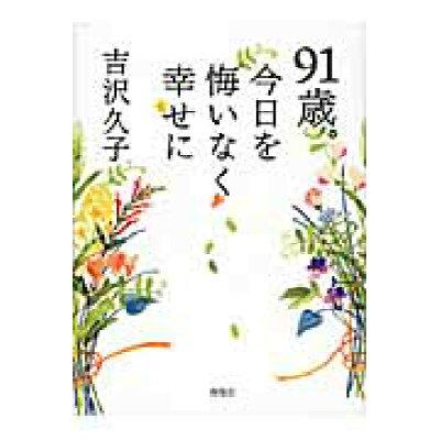 91歳。今日を悔いなく幸せに   /海竜社/吉沢久子(評論家)