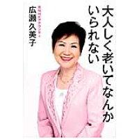 大人しく老いてなんかいられない   /海竜社/広瀬久美子