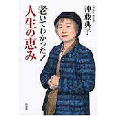 老いてわかった!人生の恵み   /海竜社/沖藤典子