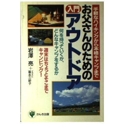 お父さんのための入門アウトドア 手軽なハイキングから本格キャンプまで  /かんき出版/岩沢亮