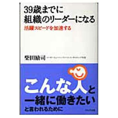 39歳までに組織のリ-ダ-になる 活躍スピ-ドを加速する  /かんき出版/柴田励司