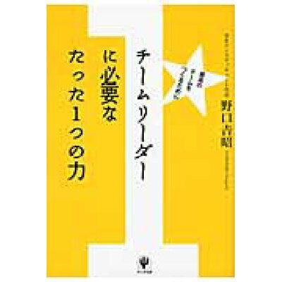 チ-ムリ-ダ-に必要なたった1つの力 最高のチ-ムをつくるために  /かんき出版/野口吉昭