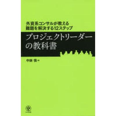 プロジェクトリーダーの教科書 外資系コンサルが教える難題を解決する12ステップ  /かんき出版/中鉢慎