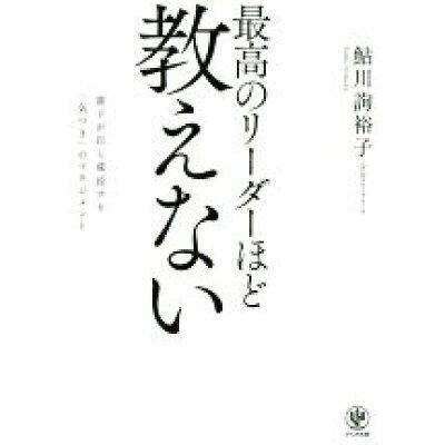 最高のリーダーほど教えない 部下が自ら成長する「気づき」のマネジメント  /かんき出版/鮎川詢裕子