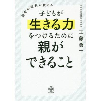 麹町中校長が教える子どもが生きる力をつけるために親ができること   /かんき出版/工藤勇一