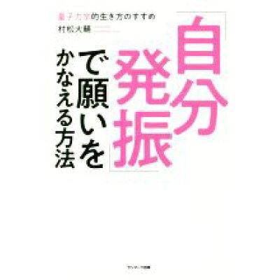 「自分発振」で願いをかなえる方法 量子力学的生き方のすすめ  /サンマ-ク出版/村松大輔