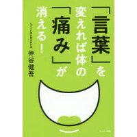 「言葉」を変えれば体の「痛み」が消える!   /サンマ-ク出版/仲谷健吾