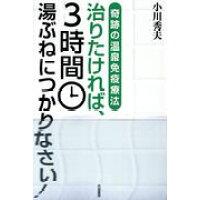 治りたければ、3時間湯ぶねにつかりなさい! 奇跡の温泉免疫療法  /共栄書房/小川秀夫