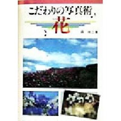 こだわりの写真術花   /グラフィック社/森祐二(写真家)