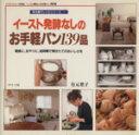 イ-スト発酵なしのお手軽パン139品 朝食に、おやつに、短時間で焼きたてのおいしさを  /グラフ社/有元葉子