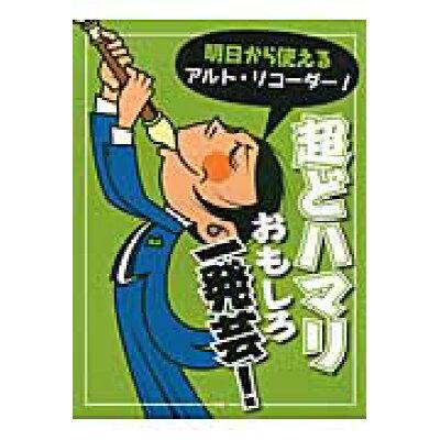 明日から使えるアルト・リコ-ダ-!超どハマリおもしろ一発芸!   /ケイ・エム・ピ-