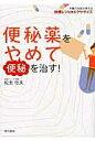 便秘薬をやめて便秘を治す! 大腸の名医が教える快便レシピ&エクササイズ  /現代書林/松生恒夫