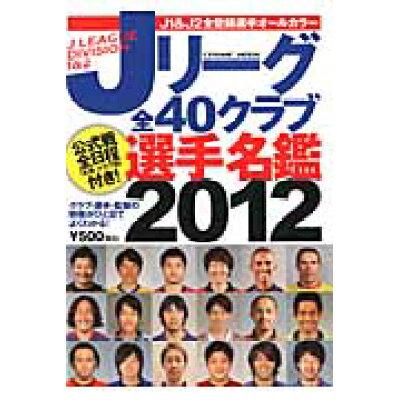 Jリ-グ全40クラブ選手名鑑  2012 /コスミック出版