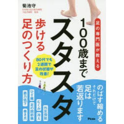 100歳までスタスタ歩ける足のつくりかた 足の専門医が教える  /アスコム/菊池守