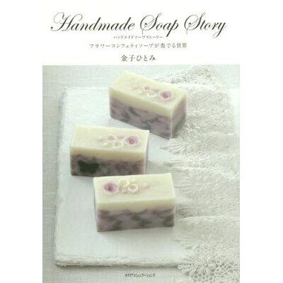 Handmade Soap Story フラワ-コンフェティソ-プが奏でる世界  /カナリアコミュニケ-ションズ/金子ひとみ
