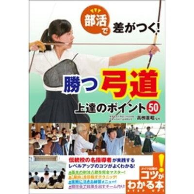 部活で差がつく!勝つ弓道上達のポイント50   /メイツ出版/高柳憲昭