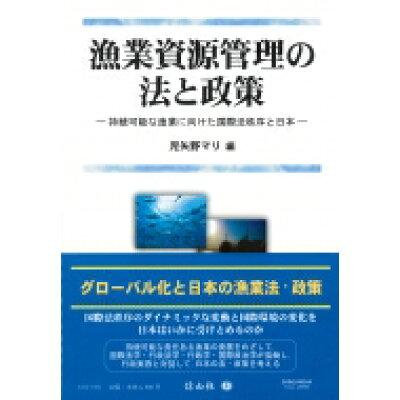 漁業資源管理の法と政策 持続可能な漁業に向けた国際法秩序と日本  /信山社出版/児矢野マリ