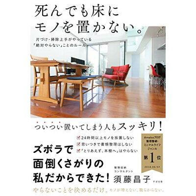 死んでも床にモノを置かない。 片づけ・掃除上手がやっている「絶対やらない」ことの  /すばる舎/須藤昌子