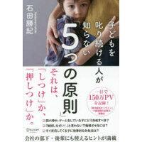 子どもを叱り続ける人が知らない「5つの原則」   /ディスカヴァ-・トゥエンティワン/石田勝紀