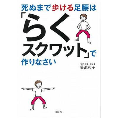 死ぬまで歩ける足腰は「らくスクワット」で作りなさい   /宝島社/菊池和子(体操)