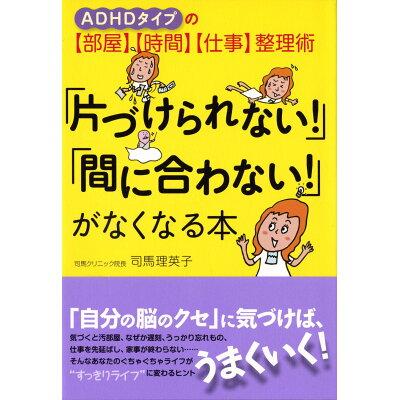 「片づけられない!」「間に合わない!」がなくなる本 ADHDタイプの〈部屋〉〈時間〉〈仕事〉整理術  /大和出版(文京区)/司馬理英子