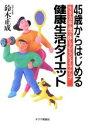 45歳からはじめる健康生活ダイエット 生き方革命で体も心もシェイプアップ  /チクマ秀版社/鈴木正成