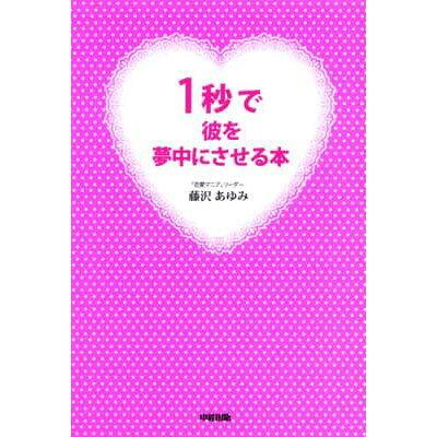 1秒で彼を夢中にさせる本   /中経出版/藤沢あゆみ