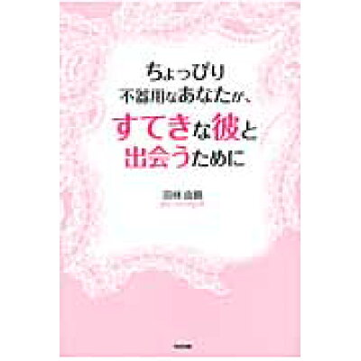 ちょっぴり不器用なあなたが、すてきな彼と出会うために   /中経出版/羽林由鶴